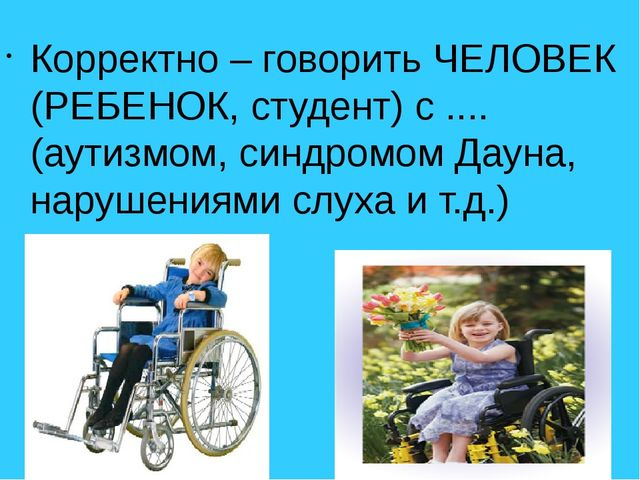 Корректно – говорить ЧЕЛОВЕК (РЕБЕНОК, студент) с .... (аутизмом, синдромом Д...