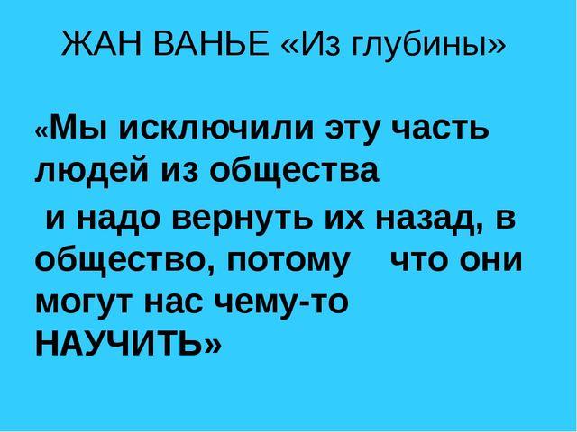 ЖАН ВАНЬЕ «Из глубины» «Мы исключили эту часть людей из общества и надо верну...