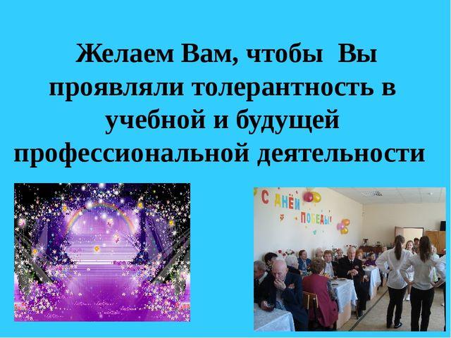 Желаем Вам, чтобы Вы проявляли толерантность в учебной и будущей профессиона...