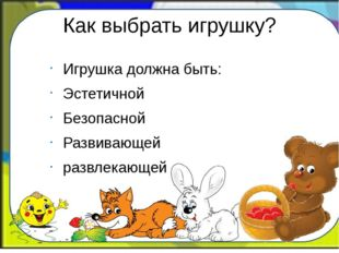Как выбрать игрушку? Игрушка должна быть: Эстетичной Безопасной Развивающей р