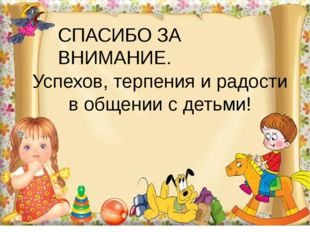 СПАСИБО ЗА ВНИМАНИЕ. Успехов, терпения и радости в общении с детьми!