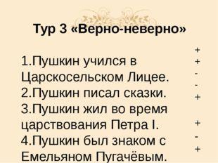 Тур 3 «Верно-неверно» 1.Пушкин учился в Царскосельском Лицее. 2.Пушкин писал