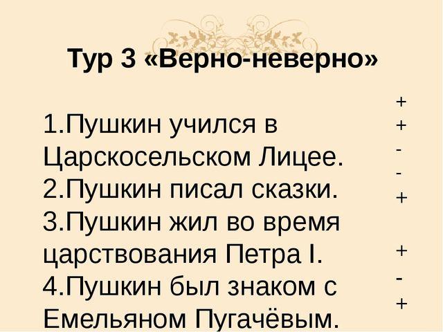 Тур 3 «Верно-неверно» 1.Пушкин учился в Царскосельском Лицее. 2.Пушкин писал...