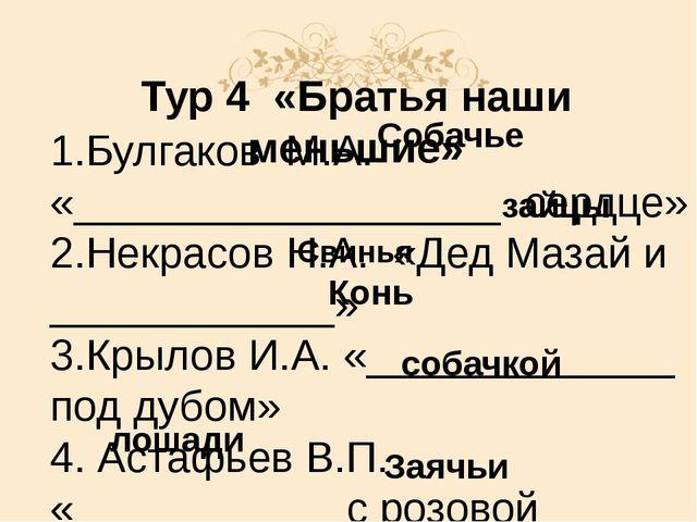 Тур 4 «Братья наши меньшие» 1.Булгаков М.А. «__________________ сердце» 2.Нек...
