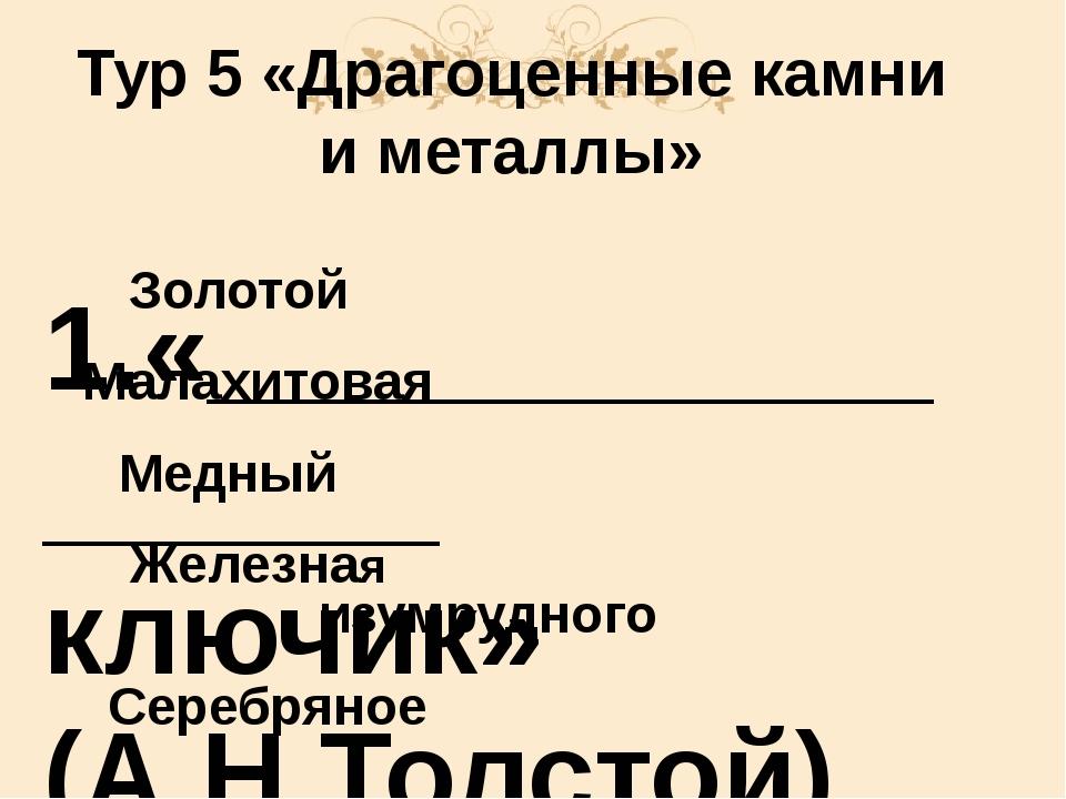 Тур 5 «Драгоценные камни и металлы» 1.«_________________ ключик» (А.Н.Толстой...