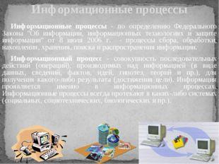 Информационные процессы Информационные процессы - по определению Федерального
