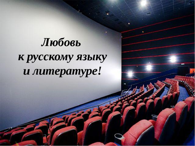 Любовь к русскому языку и литературе!