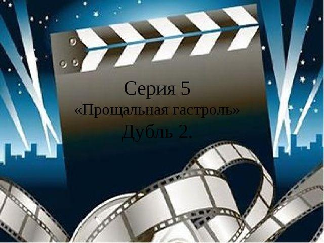 Серия 5 «Прощальная гастроль» Дубль 2.