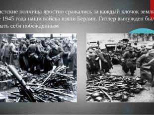Фашистские полчища яростно сражались за каждый клочок земли. В мае 1945 года