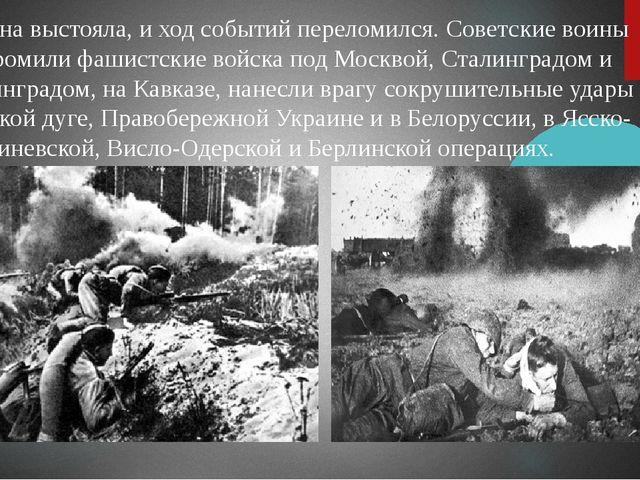 Страна выстояла, и ход событий переломился. Советские воины разгромили фашист...
