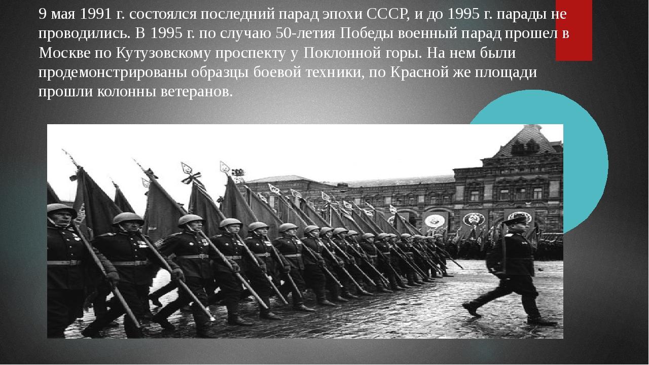 9 мая 1991 г. состоялся последний парад эпохи СССР, и до 1995 г. парады не пр...