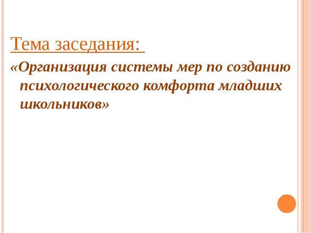 Тема заседания: «Организация системы мер по созданию психологического комфорт...