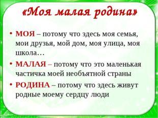 «Моя малая родина» МОЯ – потому что здесь моя семья, мои друзья, мой дом, моя