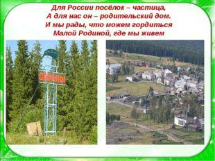 Для России посёлок – частица, А для нас он – родительский дом. И мы рады, что