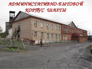 АДМИНИСТАТИВНО-БЫТОВОЙ КОРПУС ШАХТЫ
