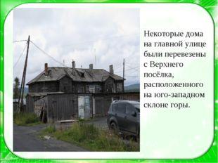 Некоторые дома на главной улице были перевезены с Верхнего посёлка, расположе