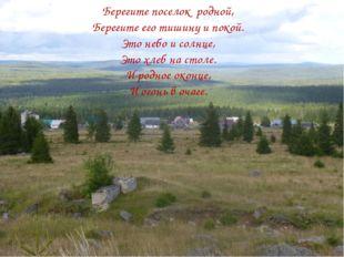 Берегите поселок родной, Берегите его тишину и покой. Это небо и солнце, Это