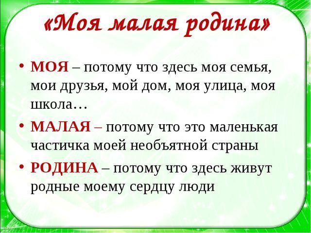 «Моя малая родина» МОЯ – потому что здесь моя семья, мои друзья, мой дом, моя...