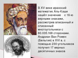 В XV веке иранский математик Аль-Каши нашёл значение π с 16-ю верными знаками