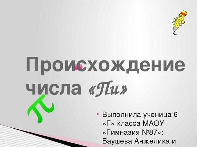 Происхождение числа «Пи» Выполнила ученица 6 «Г» класса МАОУ «Гимназия №87»:...