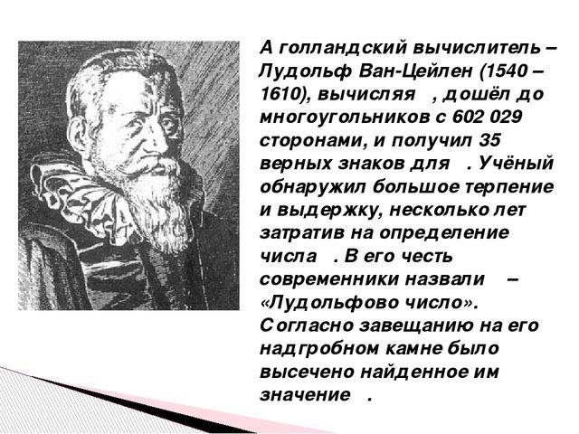 А голландский вычислитель – Лудольф Ван-Цейлен (1540 – 1610), вычисляя π, дош...