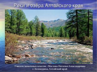 Реки и озёра Алтайского края Учитель начальных классов : Маслова Наталья Алек