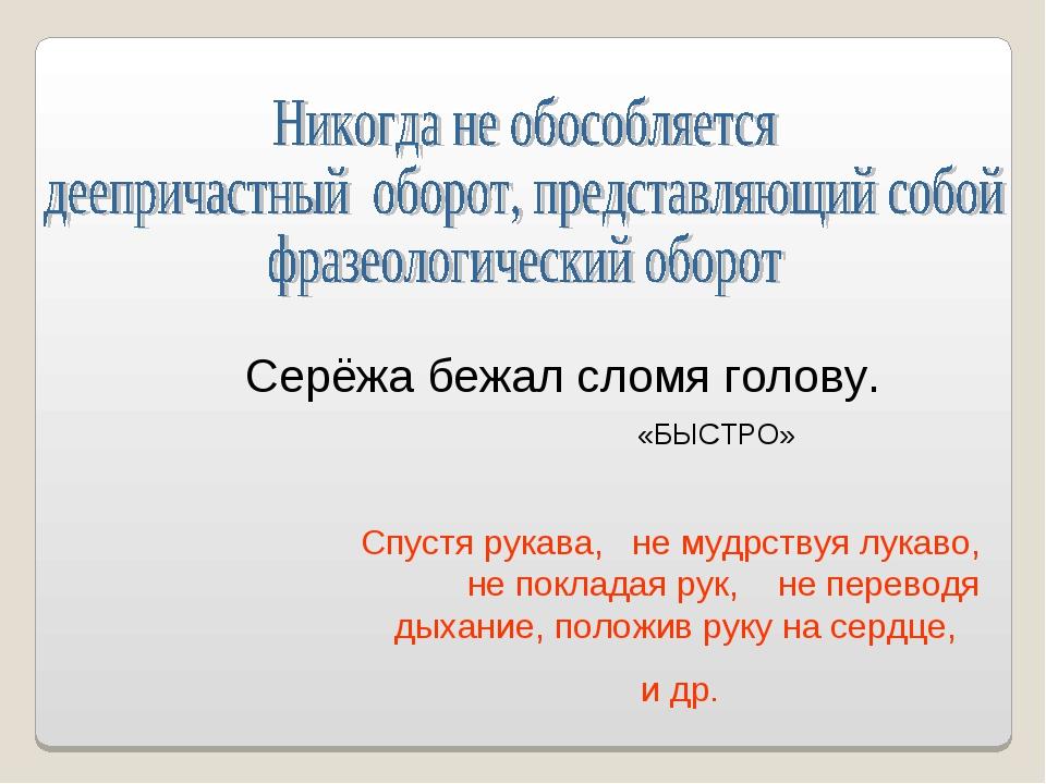 Спустя рукава, не мудрствуя лукаво, не покладая рук, не переводя дыхание, пол...