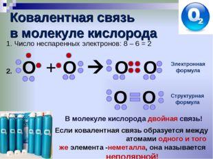 Ковалентная связь в молекуле кислорода Число неспаренных электронов: 8 – 6 =