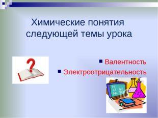 Химические понятия следующей темы урока Валентность Электроотрицательность