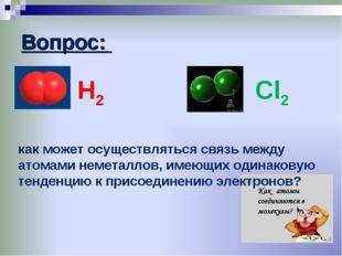 Вопрос: Н2 Cl2 как может осуществляться связь между атомами неметаллов, имеющ