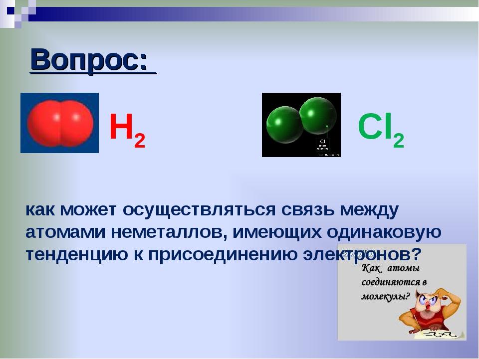 Вопрос: Н2 Cl2 как может осуществляться связь между атомами неметаллов, имеющ...