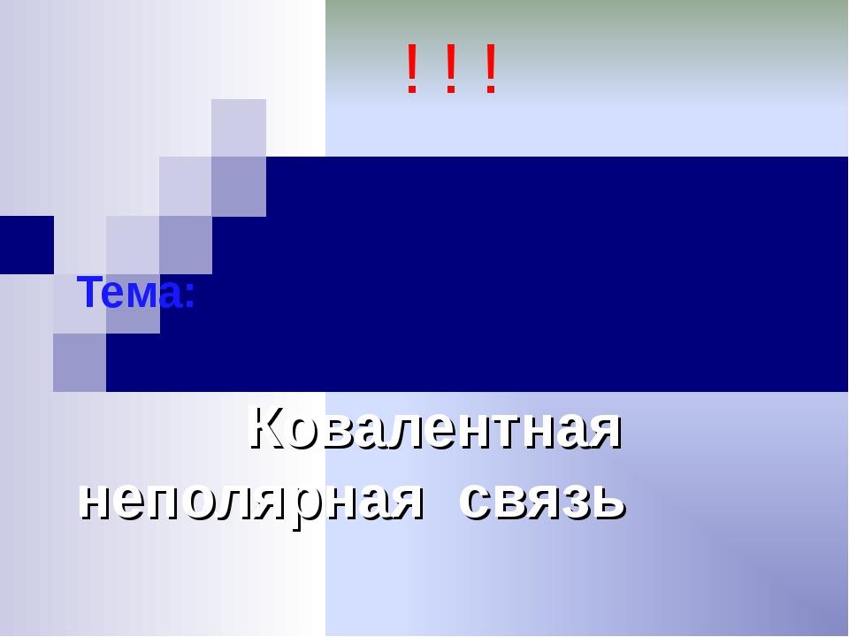Тема: Ковалентная неполярная связь ! ! !