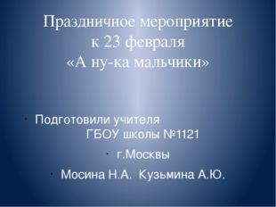 Праздничное мероприятие к 23 февраля «А ну-ка мальчики» Подготовили учителя Г