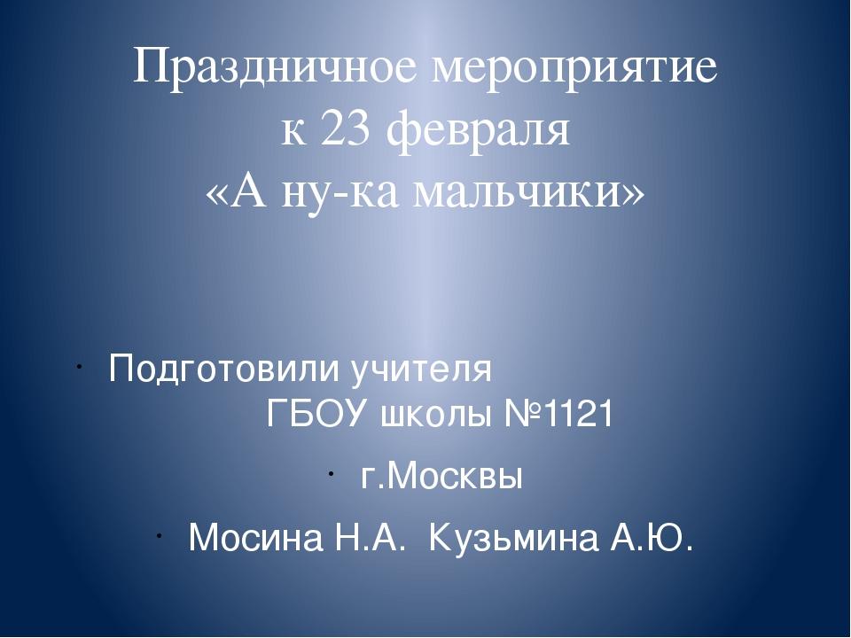 Праздничное мероприятие к 23 февраля «А ну-ка мальчики» Подготовили учителя Г...