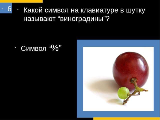 """6 Какой символ на клавиатуре в шутку называют """"виноградины""""? Символ """"%"""" ? # В..."""