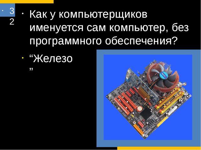 32 Как у компьютерщиков именуется сам компьютер, без программного обеспечения...