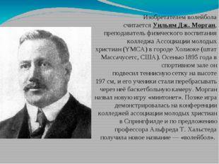 Изобретателем волейбола считаетсяУильям Дж. Морган, преподаватель физическог