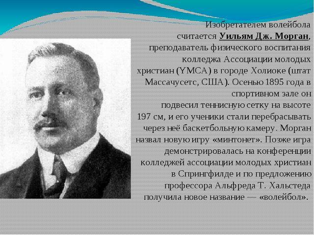 Изобретателем волейбола считаетсяУильям Дж. Морган, преподаватель физическог...