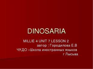 DINOSARIA MILLIE 4 UNIT 7 LESSON 2 автор : Городилова Е.В ЧУДО «Школа иностра