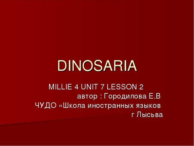 DINOSARIA MILLIE 4 UNIT 7 LESSON 2 автор : Городилова Е.В ЧУДО «Школа иностра...