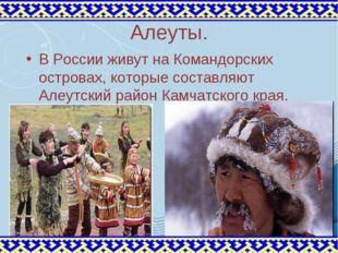 Алеуты. В России живут на Командорских островах, которые составляют Алеутский