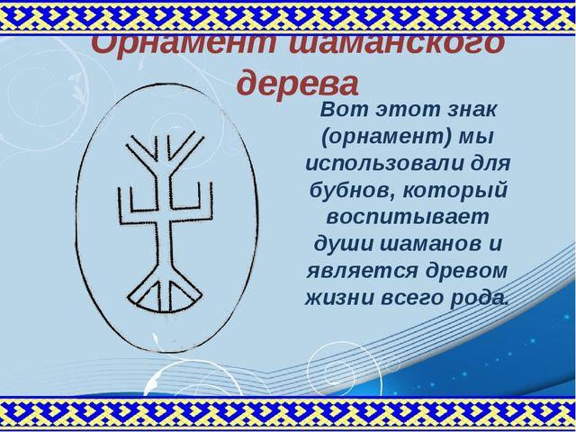Орнамент шаманского дерева Вот этот знак (орнамент) мы использовали для бубно...