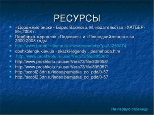 РЕСУРСЫ «Дорожные знаки» Борис Вахнюка, М. издательство «ХАТБЕР-М»,2008 г. По