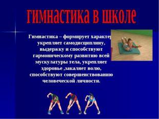 Гимнастика – формирует характер, укрепляет самодисциплину, выдержку и способс