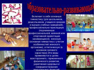 Включает в себя основную гимнастику (для школьников, дошкольников, учащихся