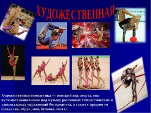 Художественная гимнастика — женский вид спорта, она включает выполнение под
