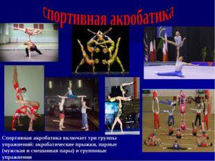 Спортивная акробатика включает три группы упражнений: акробатические прыжки,