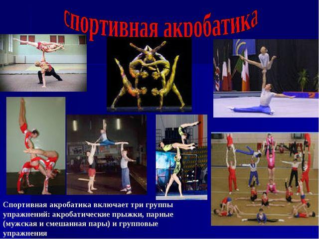 Спортивная акробатика включает три группы упражнений: акробатические прыжки,...