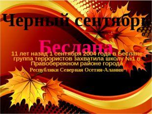 Черный сентябрь Беслана 11 лет назад 1 сентября 2004 года в Беслане группа те