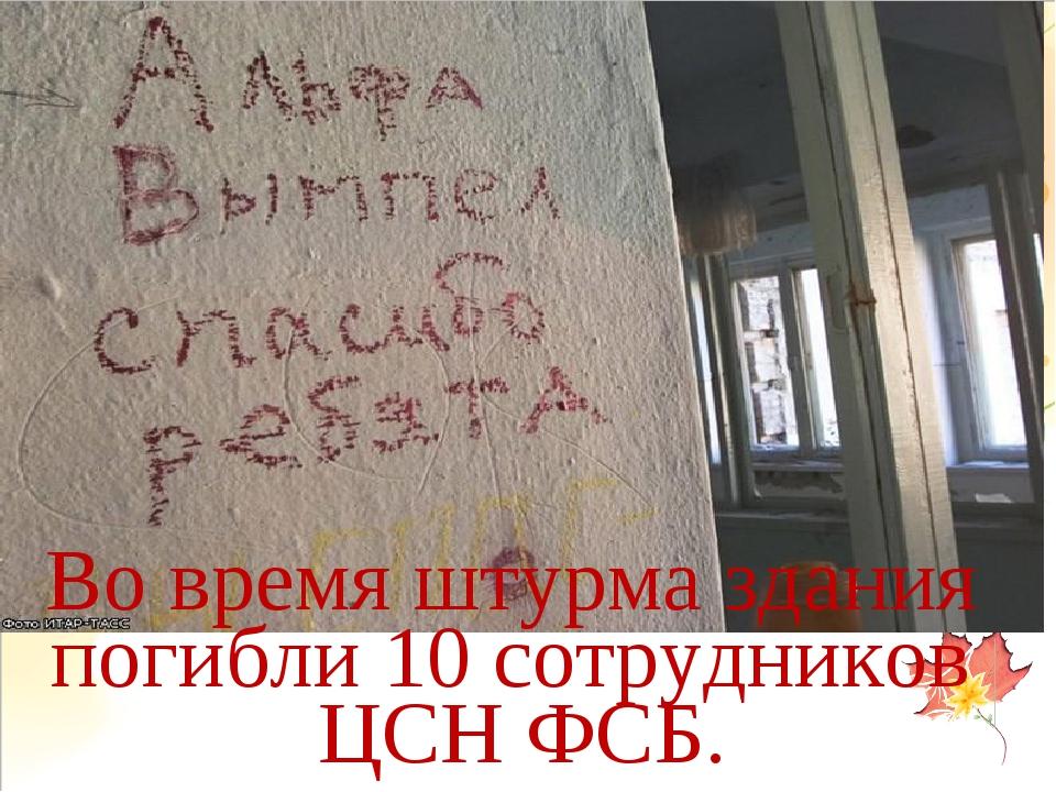 Во время штурма здания погибли 10 сотрудников ЦСН ФСБ.
